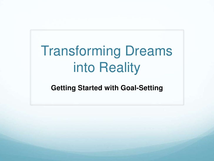Transforming Dreams     into Reality Getting Started with Goal-Setting