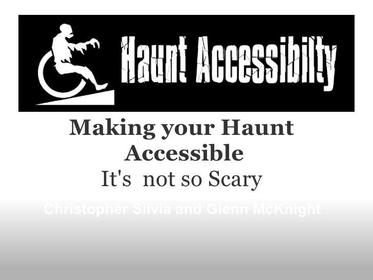 Making your Haunt        Accessible     Its not so ScaryChristopher Silvia and Glenn McKnight