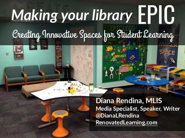@DianaLRendina  *   Making  your  library EPIC Creating Innovative Spaces for Student Learning Diana  Rendina,  MLIS   Med...