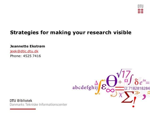 Strategies for making your research visible Jeannette Ekstrøm jeek@dtic.dtu.dk Phone: 4525 7416