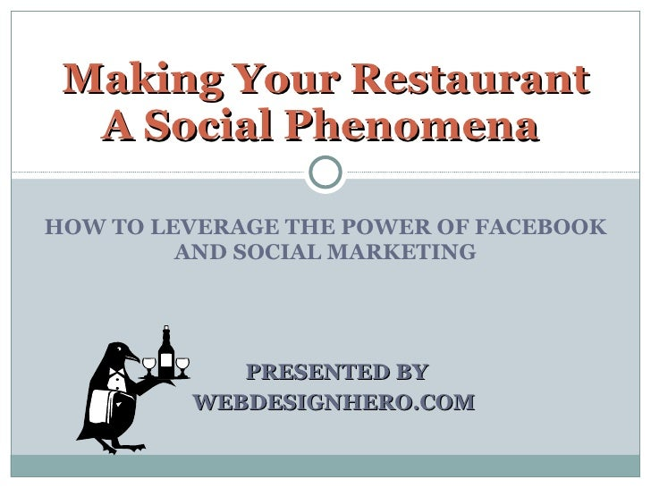 HOW TO LEVERAGE THE POWER OF FACEBOOK AND SOCIAL MARKETING PRESENTED BY WEBDESIGNHERO.COM  Making Your Restaurant A Social...