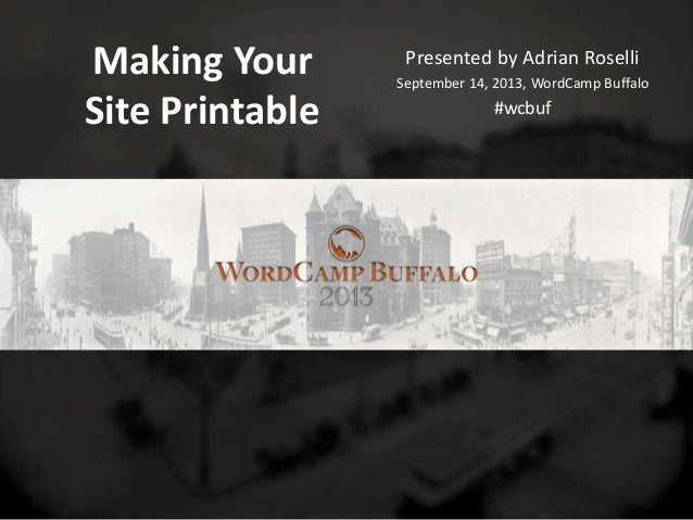 Making Your Site Printable Presented by Adrian Roselli September 14, 2013, WordCamp Buffalo #wcbuf