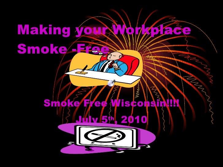 Making your Workplace Smoke -Free Smoke Free Wisconsin!!!! July 5 th , 2010