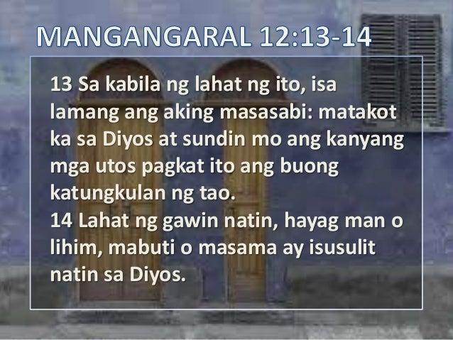 13 Sa kabila ng lahat ng ito, isalamang ang aking masasabi: matakotka sa Diyos at sundin mo ang kanyangmga utos pagkat ito...