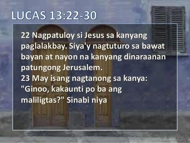 22 Nagpatuloy si Jesus sa kanyangpaglalakbay. Siyay nagtuturo sa bawatbayan at nayon na kanyang dinaraananpatungong Jerusa...