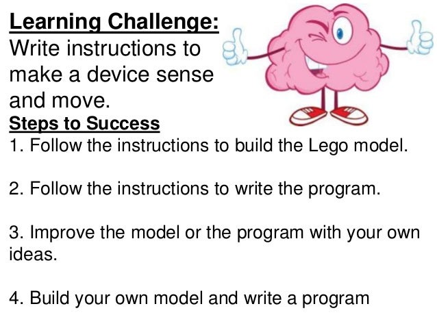 Learning Challenge: Write instructions to make a device sense and move. Steps to Success 1. Follow the instructions to bui...