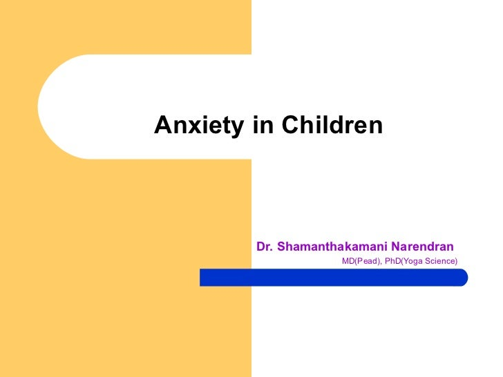 Anxiety in Children Dr. Shamanthakamani Narendran MD(Pead), PhD(Yoga Science)