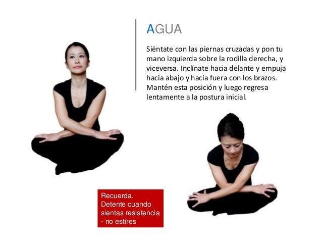 AGUA Siéntate con las piernas cruzadas y pon tu mano izquierda sobre la rodilla derecha, y viceversa. Inclínate hacia dela...