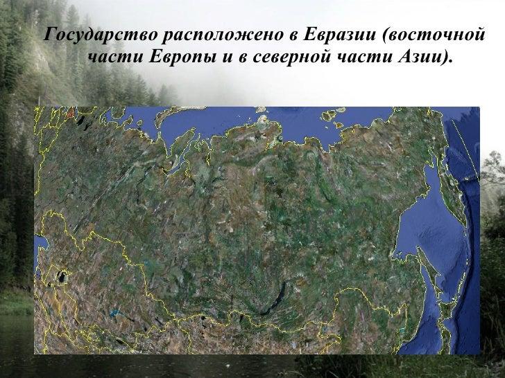 Государство расположено в Евразии (восточной     части Европы и в северной части Азии).