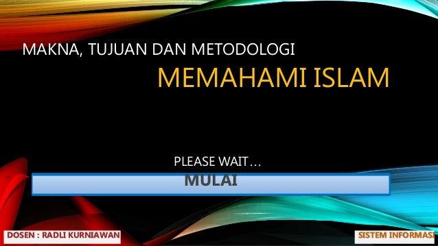 PLEASE WAIT MULAI MAKNA, TUJUAN DAN METODOLOGI MEMAHAMI ISLAM DOSEN : RADLI KURNIAWAN SISTEM INFORMASI ...