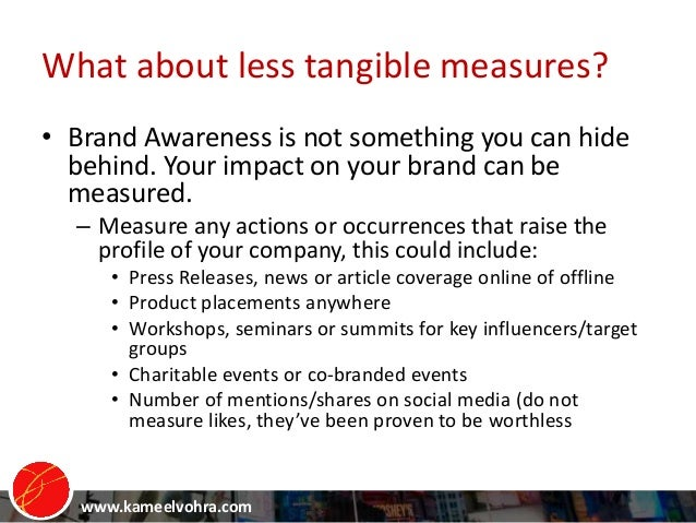 www.kameelvohra.com What about less tangible measures? • Brand Awareness is not something you can hide behind. Your impact...