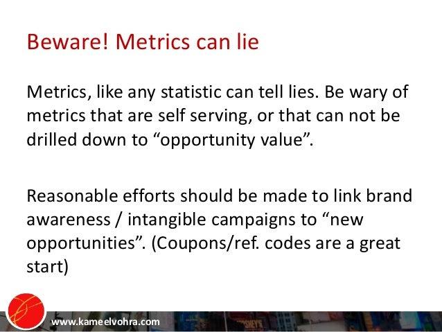 www.kameelvohra.com Beware! Metrics can lie Metrics, like any statistic can tell lies. Be wary of metrics that are self se...