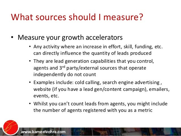 www.kameelvohra.com What sources should I measure? • Measure your growth accelerators • Any activity where an increase in ...