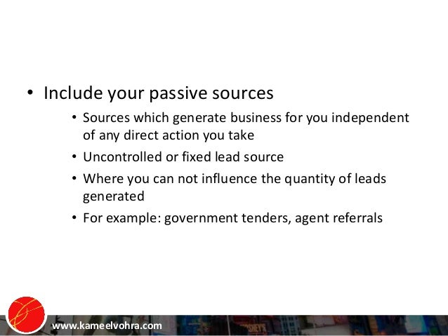 www.kameelvohra.com • Include your passive sources • Sources which generate business for you independent of any direct act...
