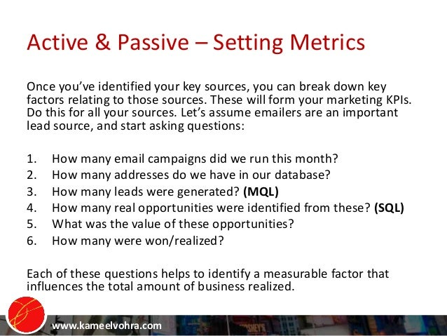 www.kameelvohra.com Active & Passive – Setting Metrics Once you've identified your key sources, you can break down key fac...