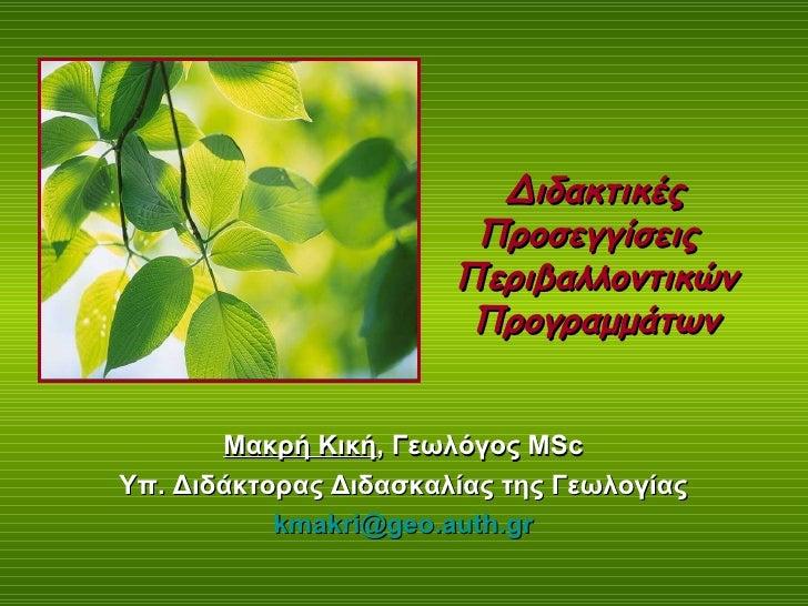 Διδακτικές Προσεγγίσεις  Περιβαλλοντικών Προγραμμάτων Μακρή Κική ,  Γεωλόγος  MSc   Υπ. Διδάκτορας Διδασκαλίας της Γεωλογί...