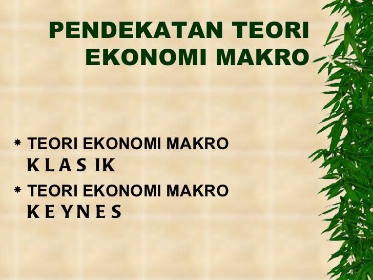 PENDEKATAN TEORI EKONOMI MAKRO <ul><li>TEORI EKONOMI MAKRO  KLASIK </li></ul><ul><li>TEORI EKONOMI MAKRO  KEYNES </li></ul>