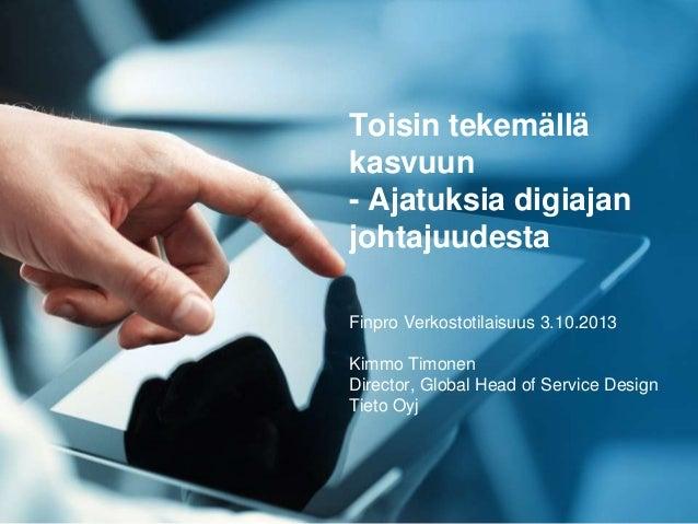 Toisin tekemällä kasvuun - Ajatuksia digiajan johtajuudesta Finpro Verkostotilaisuus 3.10.2013 Kimmo Timonen Director, Glo...