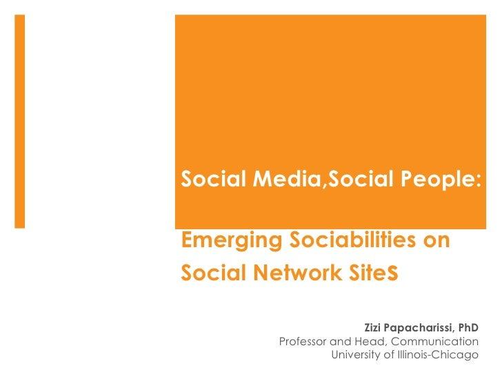 Social Media,Social People:  Emerging Sociabilities on Social Network Site s Zizi Papacharissi, PhD Professor and Head, Co...