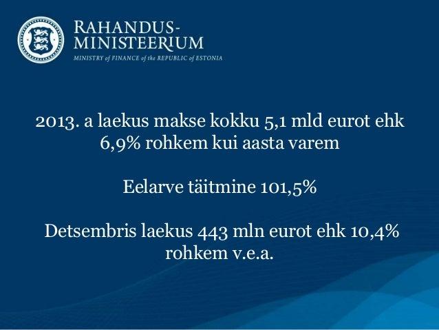 2013. a laekus makse kokku 5,1 mld eurot ehk 6,9% rohkem kui aasta varem Eelarve täitmine 101,5% Detsembris laekus 443 mln...