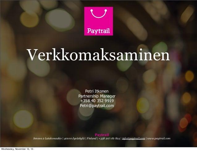 Verkkomaksaminen Petri Itkonen Partnership Manager +358 40 352 9919 Petri@paytrail.com  Paytrail Innova 2 Lutakonaukio   4...