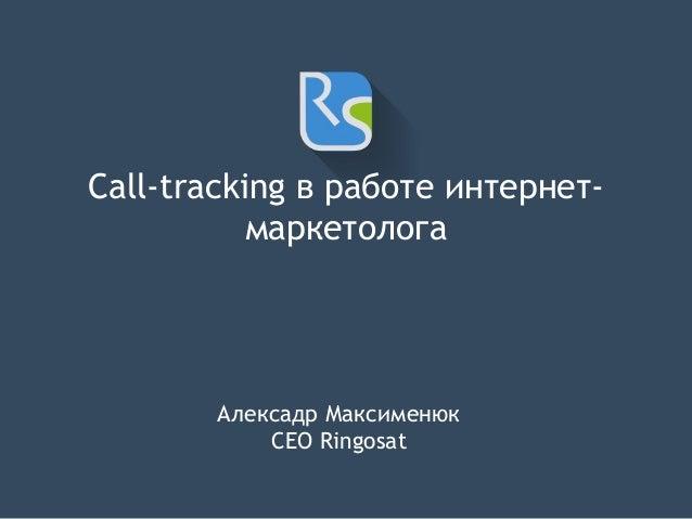 Call-tracking в работе интернет- маркетолога Алексадр Максименюк CEO Ringosat