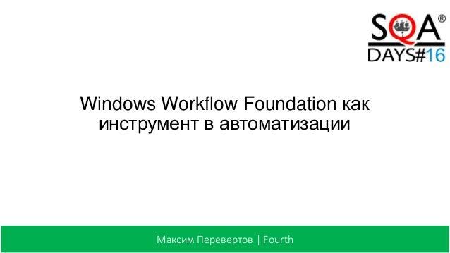 Windows Workflow Foundation как инструмент в автоматизации Максим Перевертов | Fourth