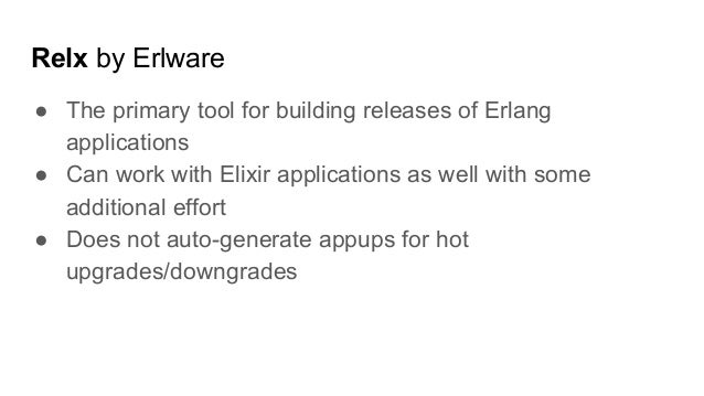 Relx by Erlware ● The primary tool for building releases of Erlang applications ● Can work with Elixir applications as wel...