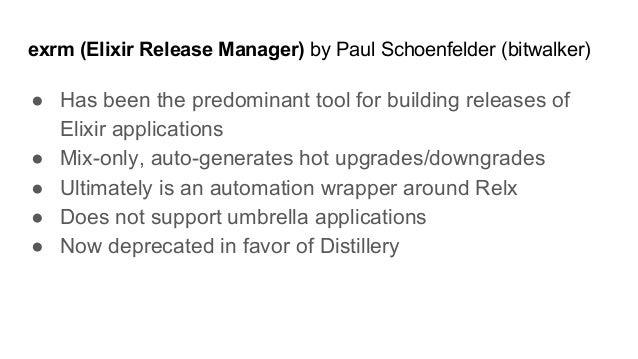 exrm (Elixir Release Manager) by Paul Schoenfelder (bitwalker) ● Has been the predominant tool for building releases of El...