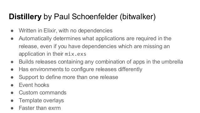 Distillery by Paul Schoenfelder (bitwalker) ● Written in Elixir, with no dependencies ● Automatically determines what appl...