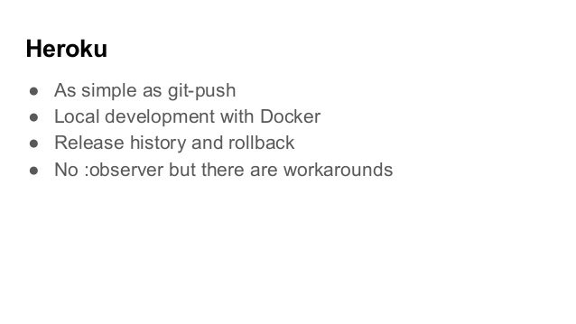 Heroku ● As simple as git-push ● Local development with Docker ● Release history and rollback ● No :observer but there are...