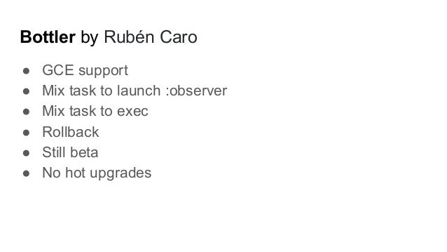 Bottler by Rubén Caro ● GCE support ● Mix task to launch :observer ● Mix task to exec ● Rollback ● Still beta ● No hot upg...