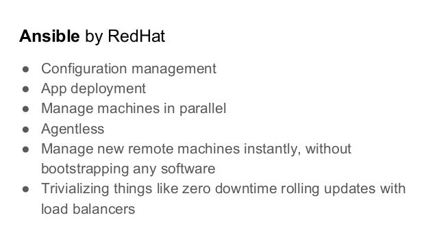 Ansible by RedHat ● Configuration management ● App deployment ● Manage machines in parallel ● Agentless ● Manage new remot...