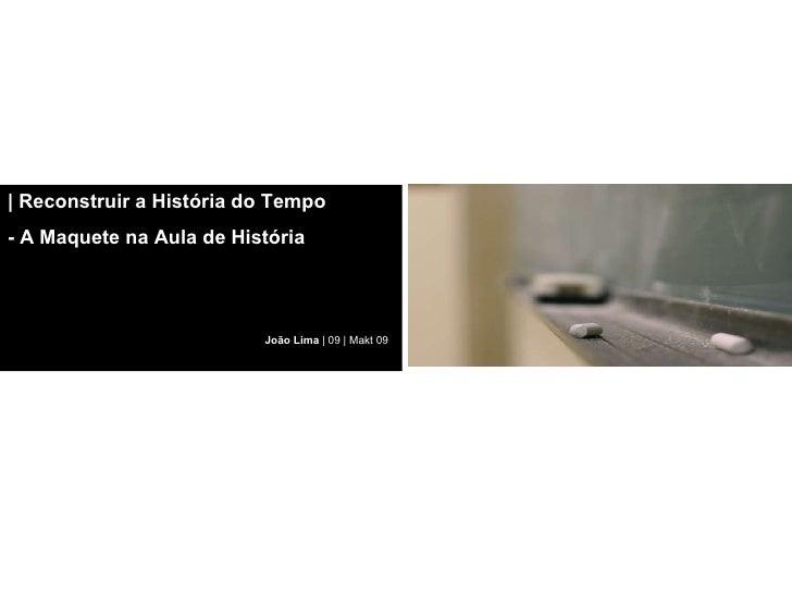 |   Reconstruir a História do Tempo  - A Maquete na Aula de História João Lima  | 09 | Makt 09