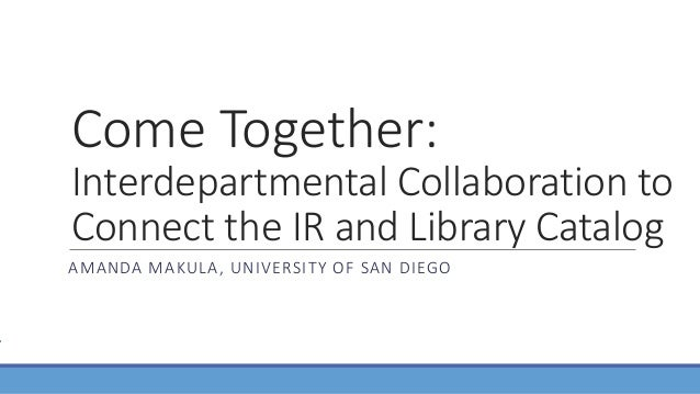 Come Together: Interdepartmental Collaboration to Connect the IR and Library Catalog AMANDA MAKULA, UNIVERSITY OF SAN DIEGO