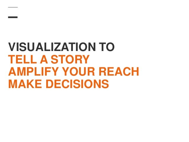 VISUALIZATION TO TELL A STORY AMPLIFY YOUR REACH MAKE DECISIONS