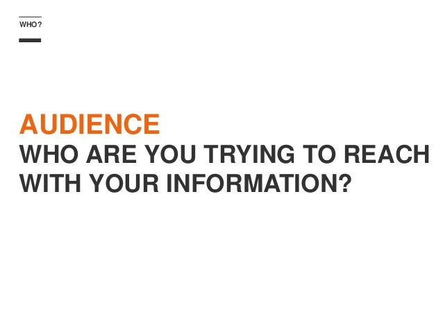 WHO? AUDIENCE WHO ARE YOU TRYING TO REACH WITH YOUR INFORMATION?