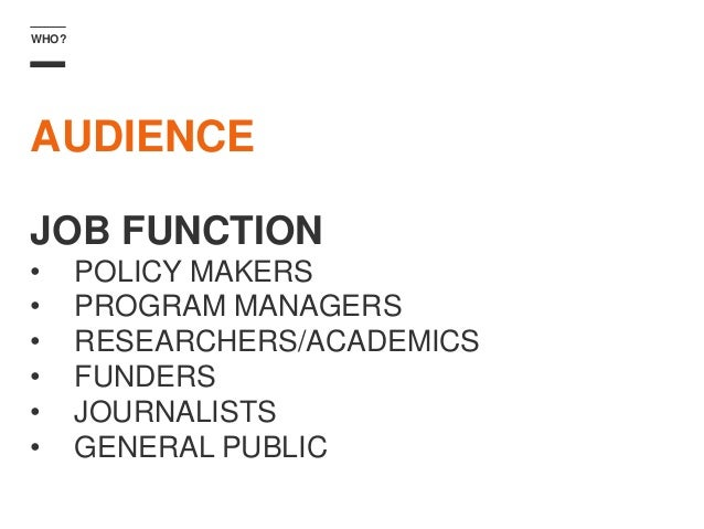 WHO? AUDIENCE JOB FUNCTION • POLICY MAKERS • PROGRAM MANAGERS • RESEARCHERS/ACADEMICS • FUNDERS • JOURNALISTS • GENERAL PU...