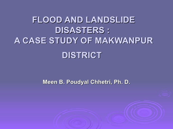 FLOOD AND LANDSLIDE DISASTERS :  A CASE STUDY OF MAKWANPUR DISTRICT   Meen B. Poudyal Chhetri, Ph. D.