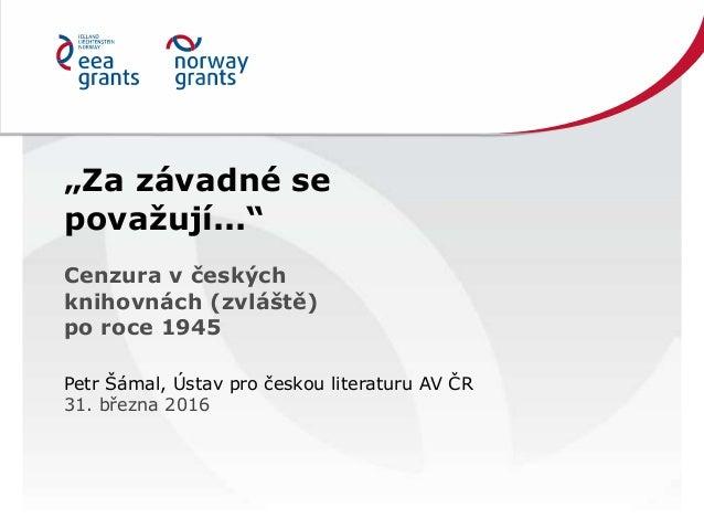 """""""Za závadné se považují..."""" Cenzura v českých knihovnách (zvláště) po roce 1945 Petr Šámal, Ústav pro českou literaturu AV..."""