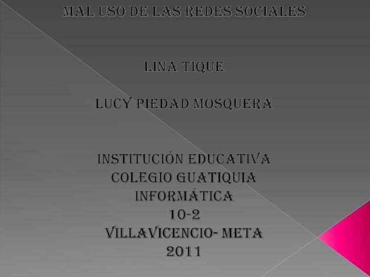 Mal uso de las redes sociales<br />Lina Tique<br />Lucy piedad Mosquera<br />Institución educativa<br />Colegio guatiquia<...