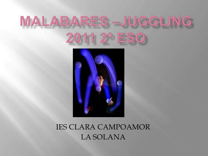Malabares –juggling2011 2º eso<br />IES CLARA CAMPOAMOR<br />LA SOLANA<br />