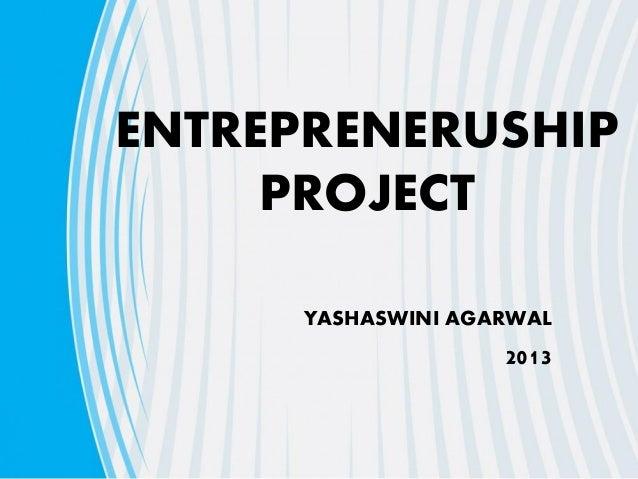 ENTREPRENERUSHIP PROJECT YASHASWINI AGARWAL 2013