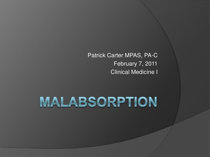 Malabsorption<br />Patrick Carter MPAS, PA-C<br />February 7, 2011<br />Clinical Medicine I<br />