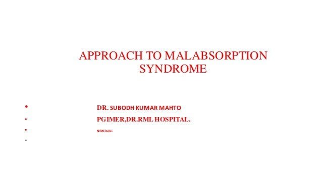 APPROACH TO MALABSORPTION SYNDROME • DR. SUBODH KUMAR MAHTO • PGIMER,DR.RML HOSPITAL. • NEW Delhi •