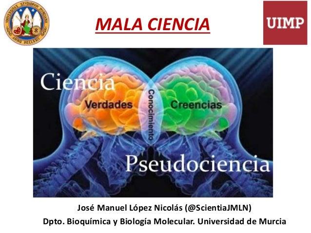 MALA CIENCIA José Manuel López Nicolás (@ScientiaJMLN) Dpto. Bioquímica y Biología Molecular. Universidad de Murcia