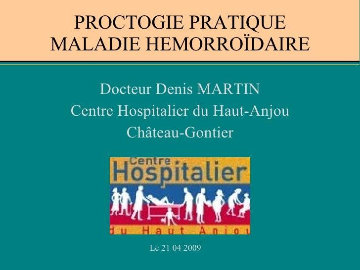 PROCTOGIE PRATIQUE MALADIE HEMORROÏDAIRE <ul><li>Docteur Denis MARTIN </li></ul><ul><li>Centre Hospitalier du Haut-Anjou <...