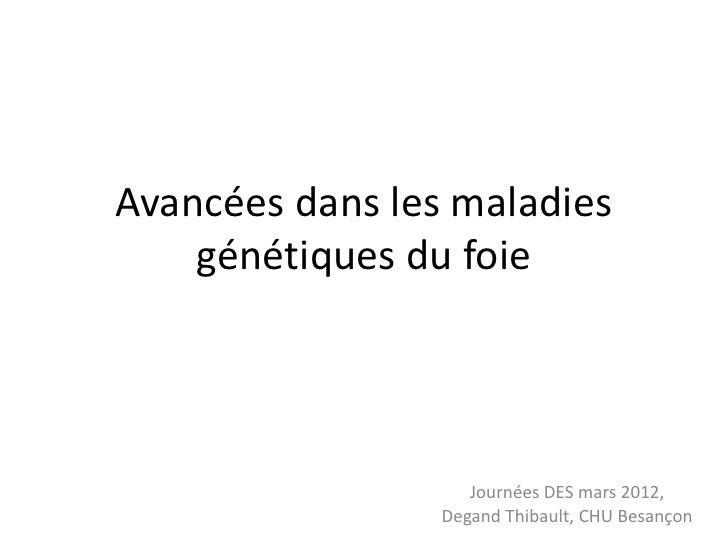 Avancées dans les maladies    génétiques du foie                    Journées DES mars 2012,                 Degand Thibaul...