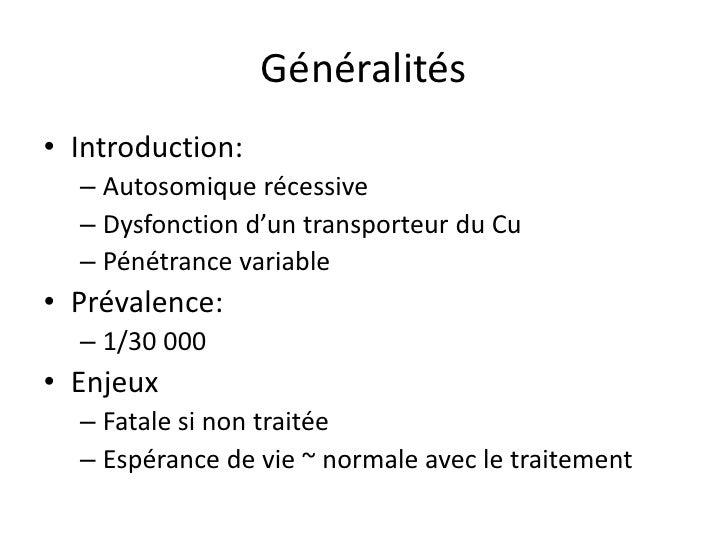 Généralités• Introduction:  – Autosomique récessive  – Dysfonction d'un transporteur du Cu  – Pénétrance variable• Prévale...