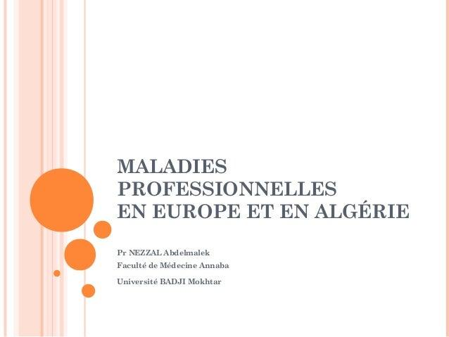 MALADIES  PROFESSIONNELLES  EN EUROPE ET EN ALGÉRIE  Pr NEZZAL Abdelmalek  Faculté de Médecine Annaba  Université BADJI Mo...